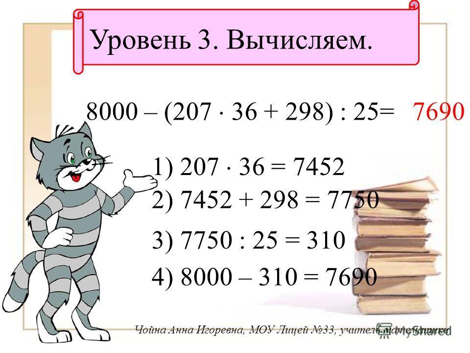 Уровень 3. Вычисляем. 8000 – (207 36 + 298) : 25= 1) 207 36 = 7452 2) 7452 + 298 = 7750 3) 7750 : 25 = 310 4) 8000 – 310 = 7690 7690 Чойна Анна Игоревна, МОУ Лицей 33, учитель математики