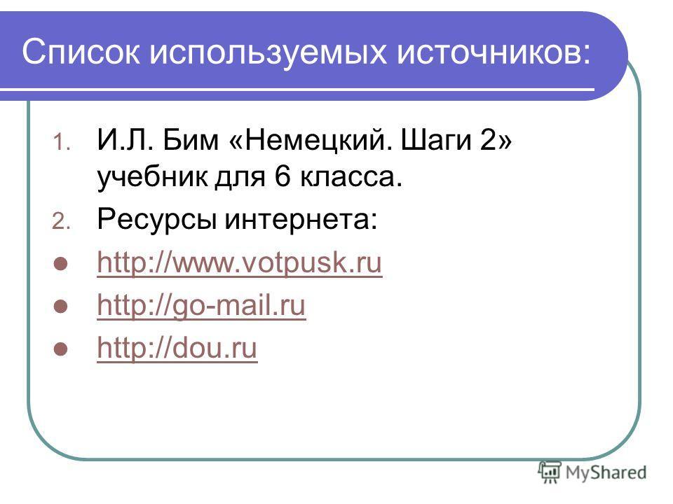 Список используемых источников: 1. И.Л. Бим «Немецкий. Шаги 2» учебник для 6 класса. 2. Ресурсы интернета: http://www.votpusk.ru http://go-mail.ru http://dou.ru