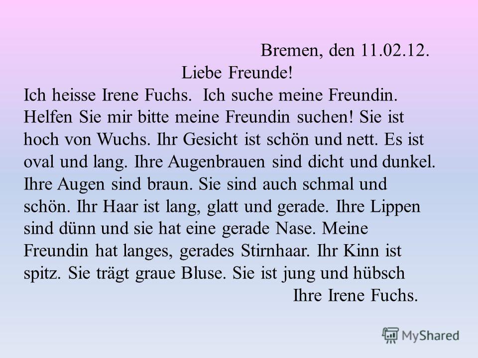 Bremen, den 11.02.12. Liebe Freunde! Ich heisse Irene Fuchs. Ich suche meine Freundin. Helfen Sie mir bitte meine Freundin suchen! Sie ist hoch von Wuchs. Ihr Gesicht ist schön und nett. Es ist oval und lang. Ihre Augenbrauen sind dicht und dunkel. I