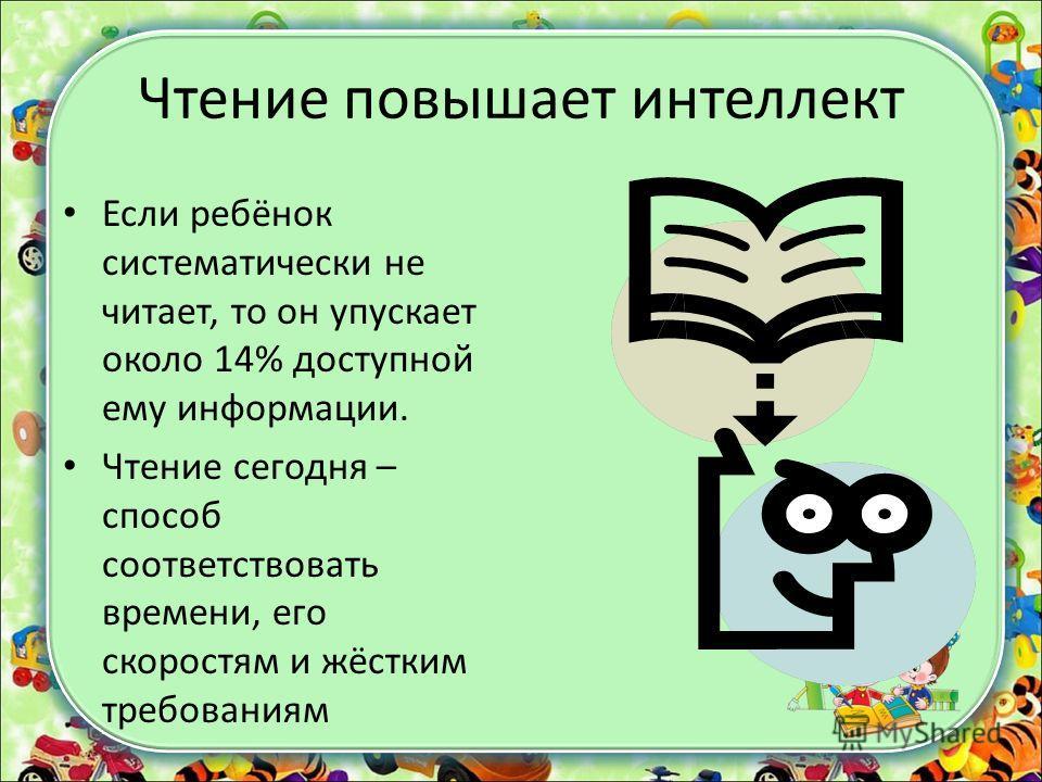 Чтение повышает интеллект Если ребёнок систематически не читает, то он упускает около 14% доступной ему информации. Чтение сегодня – способ соответствовать времени, его скоростям и жёстким требованиям