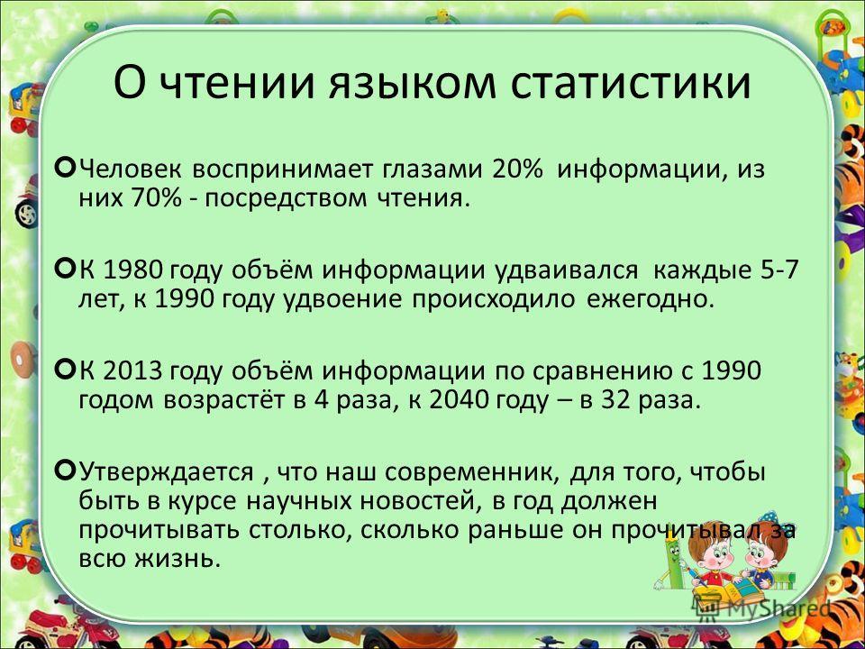 О чтении языком статистики Человек воспринимает глазами 20% информации, из них 70% - посредством чтения. К 1980 году объём информации удваивался каждые 5-7 лет, к 1990 году удвоение происходило ежегодно. К 2013 году объём информации по сравнению с 19