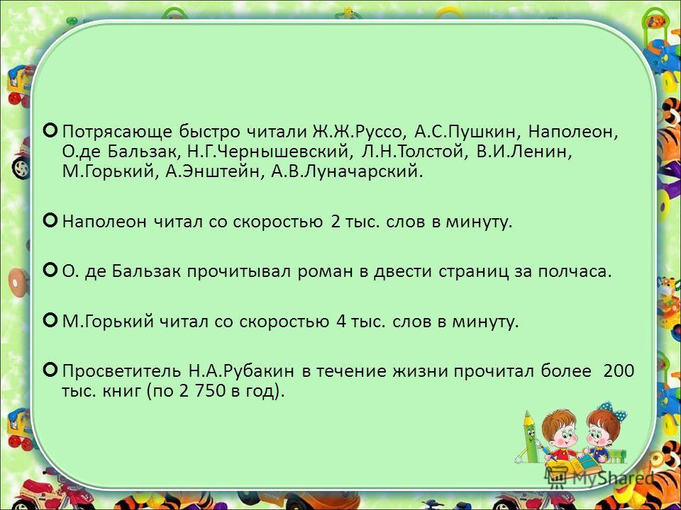 Потрясающе быстро читали Ж.Ж.Руссо, А.С.Пушкин, Наполеон, О.де Бальзак, Н.Г.Чернышевский, Л.Н.Толстой, В.И.Ленин, М.Горький, А.Энштейн, А.В.Луначарский. Наполеон читал со скоростью 2 тыс. слов в минуту. О. де Бальзак прочитывал роман в двести страниц