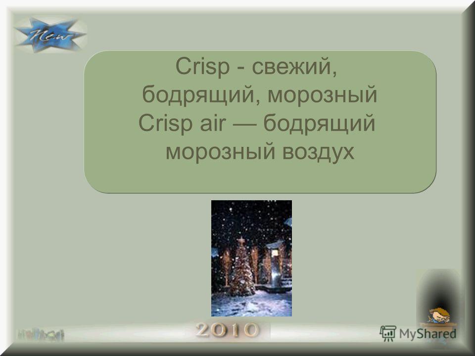 Crisp - свежий, бодрящий, морозный Crisp air бодрящий морозный воздух