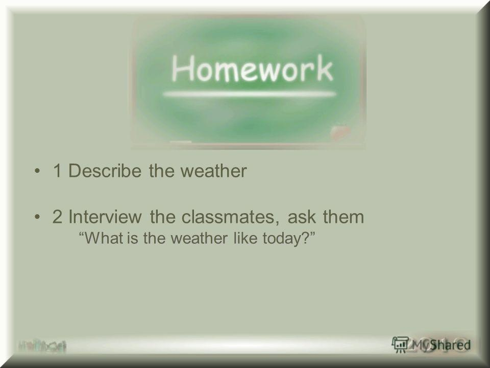 1 Describe the weather 2 Interview the classmates, ask them What is the weather like today? What is the weather like today?