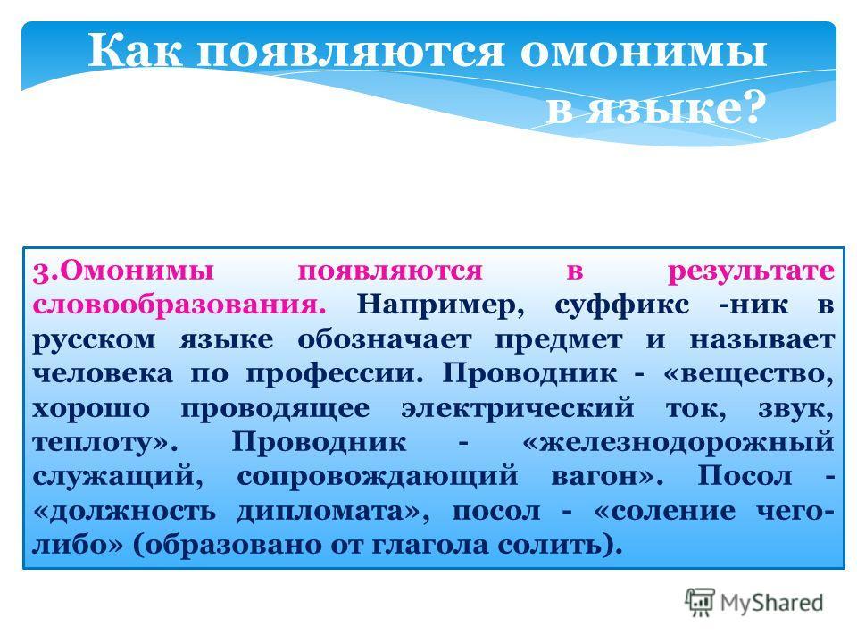 Как появляются омонимы в языке? 3. Омонимы появляются в результате словообразования. Например, суффикс -ник в русском языке обозначает предмет и называет человека по профессии. Проводник - «вещество, хорошо проводящее электрический ток, звук, теплоту