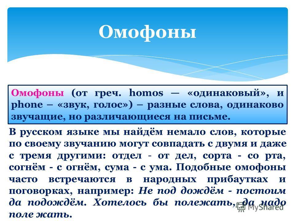 Омофоны Омофоны (от греч. homos «одинаковый», и phone – «звук, голос») – разные слова, одинаково звучащие, но различающиеся на письме. В русском языке мы найдём немало слов, которые по своему звучанию могут совпадать с двумя и даже с тремя другими: о