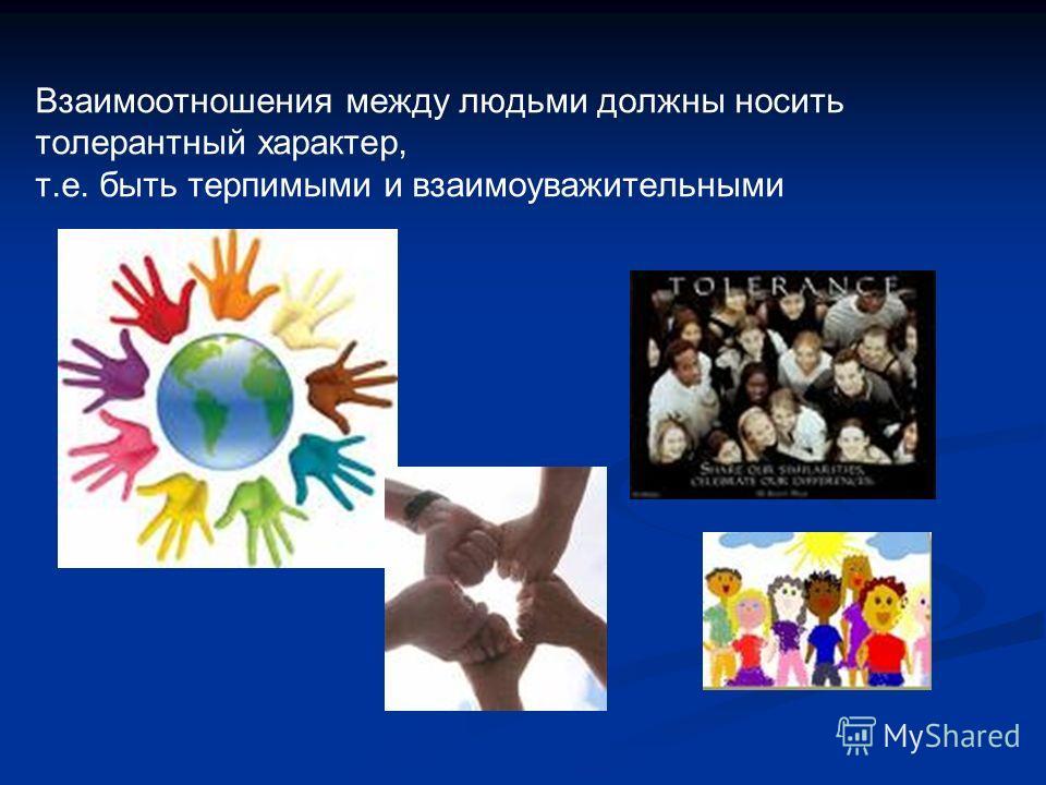 Взаимоотношения между людьми должны носить толерантный характер, т.е. быть терпимыми и взаимоуважительными