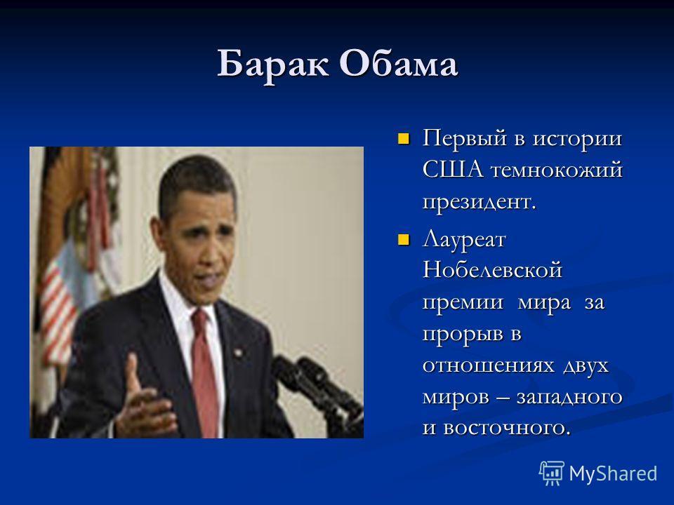 Барак Обама Первый в истории США темнокожий президент. Лауреат Нобелевской премии мира за прорыв в отношениях двух миров – западного и восточного.