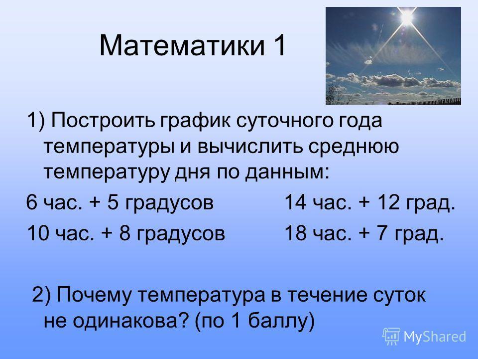 Математики 1 1) Построить график суточного года температуры и вычислить среднюю температуру дня по данным: 6 час. + 5 градусов 14 час. + 12 град. 10 час. + 8 градусов 18 час. + 7 град. 2) Почему температура в течение суток не одинакова? (по 1 баллу)
