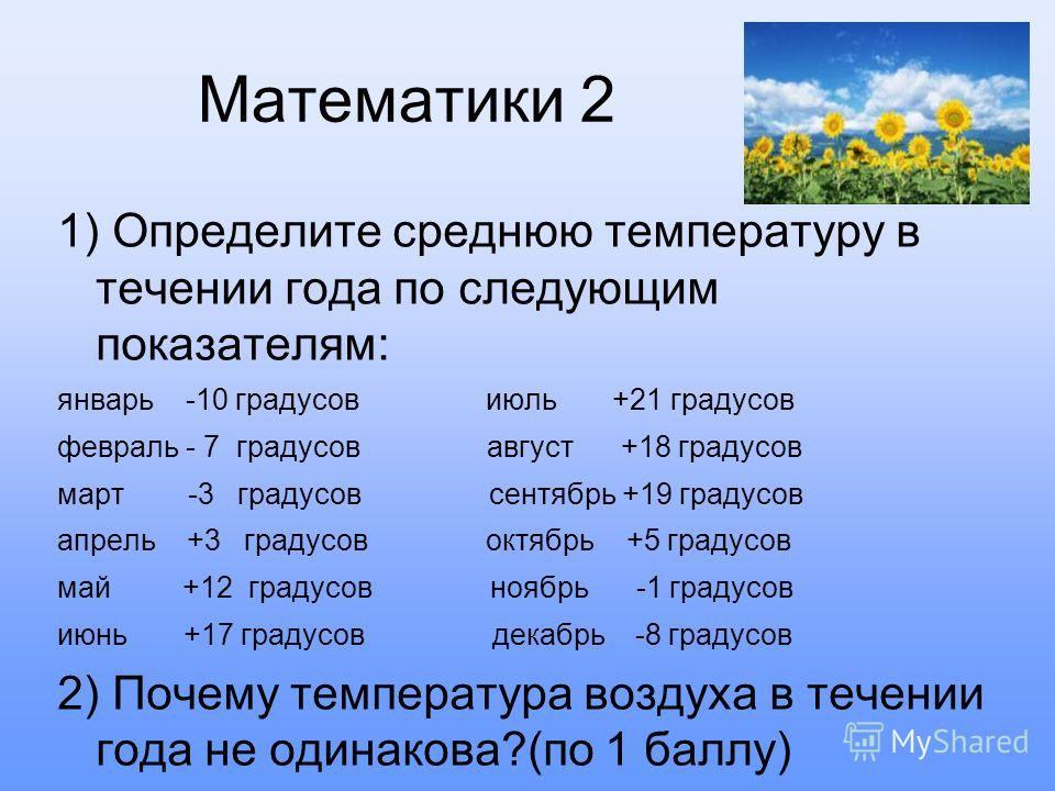 Математики 2 1) Определите среднюю температуру в течении года по следующим показателям: январь -10 градусов июль +21 градусов февраль - 7 градусов август +18 градусов март -3 градусов сентябрь +19 градусов апрель +3 градусов октябрь +5 градусов май +