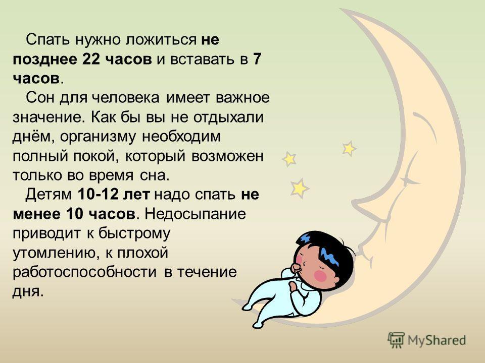 Спать нужно ложиться не позднее 22 часов и вставать в 7 часов. Сон для человека имеет важное значение. Как бы вы не отдыхали днём, организму необходим полный покой, который возможен только во время сна. Детям 10-12 лет надо спать не менее 10 часов. Н