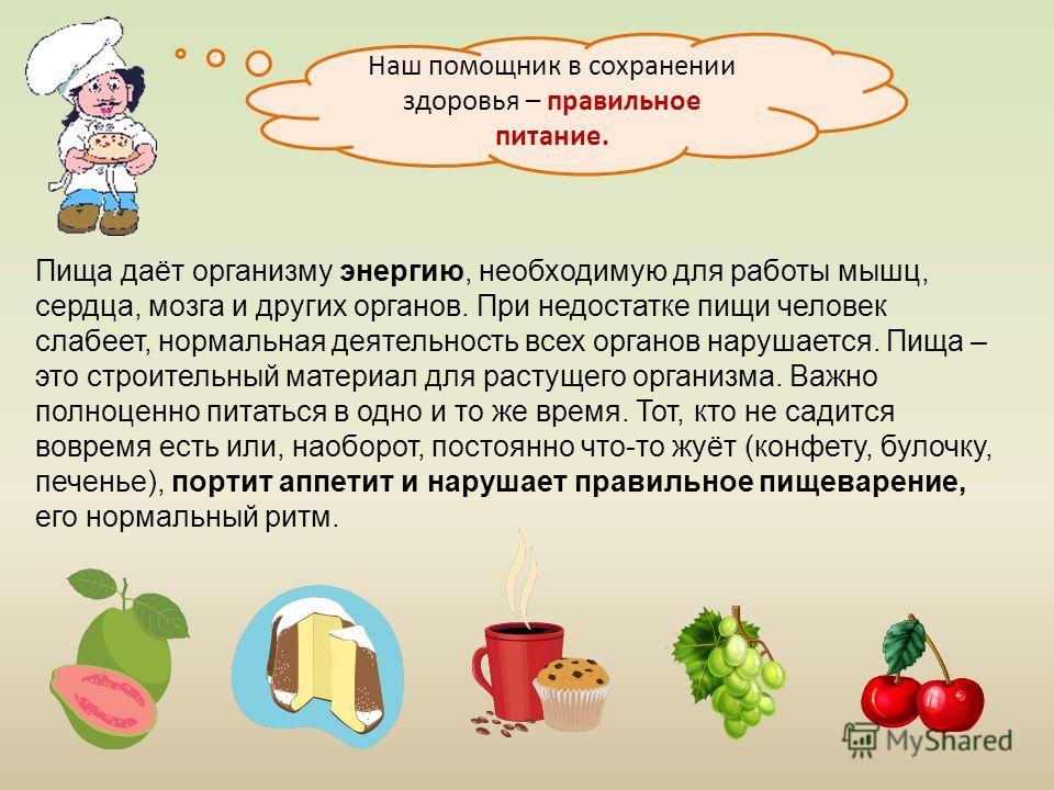 Пища даёт организму энергию, необходимую для работы мышц, сердца, мозга и других органов. При недостатке пищи человек слабеет, нормальная деятельность всех органов нарушается. Пища – это строительный материал для растущего организма. Важно полноценно