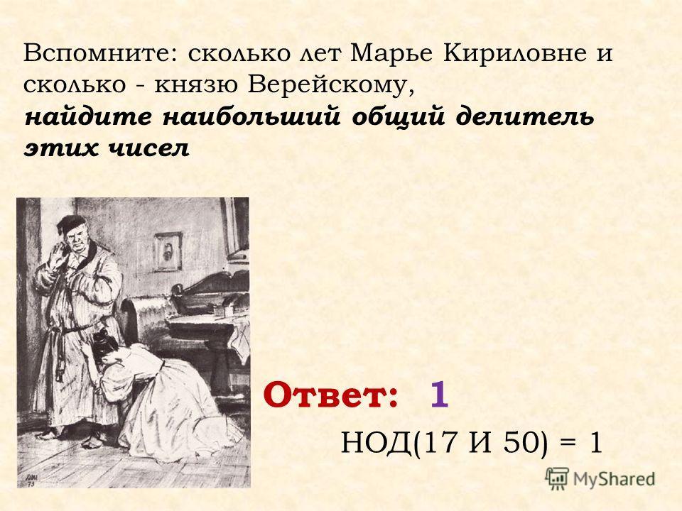 Вспомните: сколько лет Марье Кириловне и сколько - князю Верейскому, найдите наибольший общий делитель этих чисел Ответ: 1 НОД(17 И 50) = 1