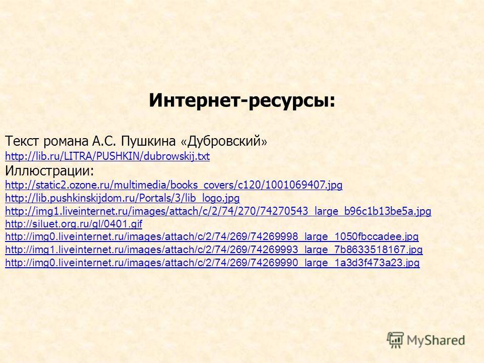 Интернет-ресурсы: Текст романа А.С. Пушкина « Дубровский » http://lib.ru/LITRA/PUSHKIN/dubrowskij.txt Иллюстрации: http://static2.ozone.ru/multimedia/books_covers/c120/1001069407. jpg http://lib.pushkinskijdom.ru/Portals/3/lib_logo.jpg http://img1.li