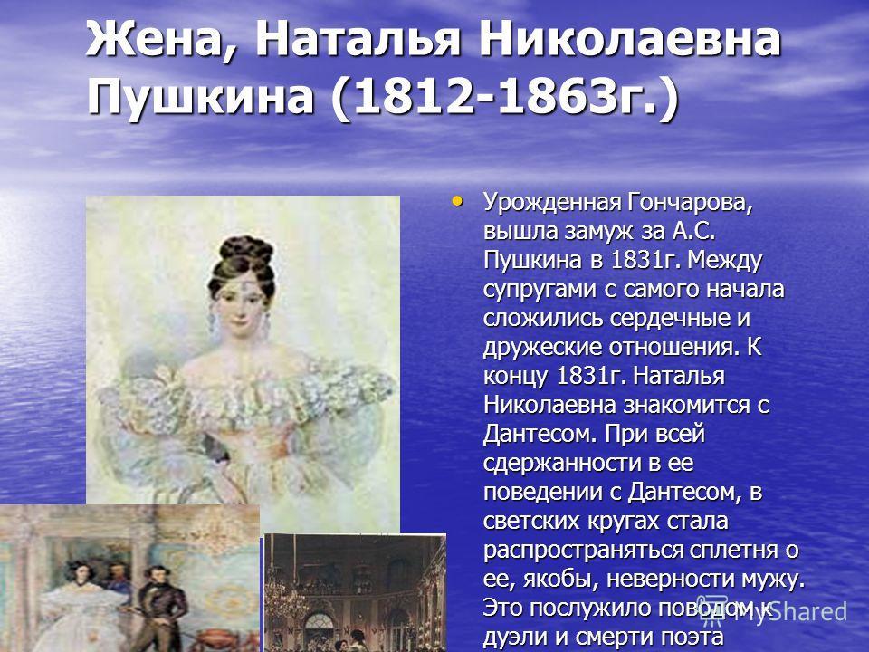 Урожденная Гончарова, вышла замуж за А.С. Пушкина в 1831 г. Между супругами с самого начала сложились сердечные и дружеские отношения. К концу 1831 г. Наталья Николаевна знакомится с Дантесом. При всей сдержанности в ее поведении с Дантесом, в светск