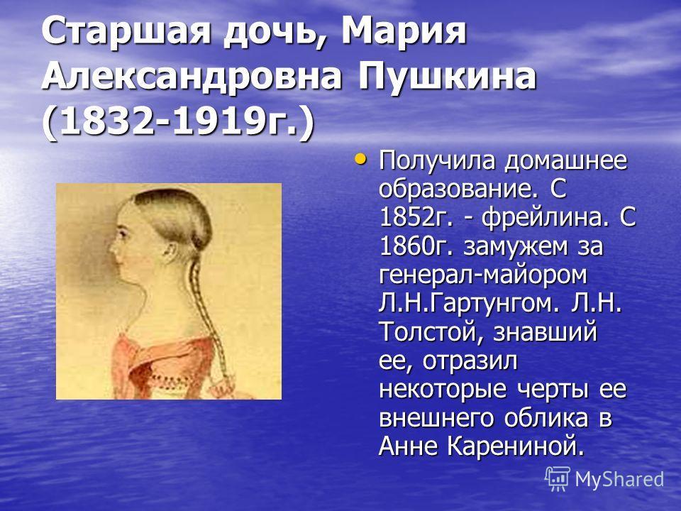 Старшая дочь, Мария Александровна Пушкина (1832-1919 г.) Получила домашнее образование. С 1852 г. - фрейлина. С 1860 г. замужем за генерал-майором Л.Н.Гартунгом. Л.Н. Толстой, знавший ее, отразил некоторые черты ее внешнего облика в Анне Карениной. П