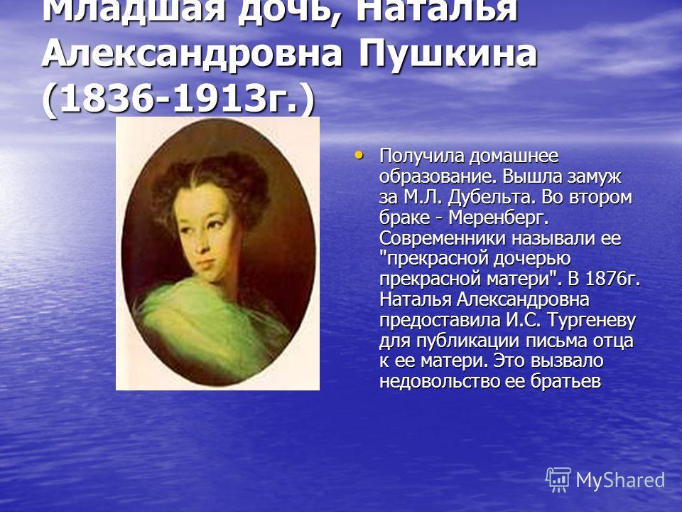Младшая дочь, Наталья Александровна Пушкина (1836-1913 г.) Получила домашнее образование. Вышла замуж за М.Л. Дубельта. Во втором браке - Меренберг. Современники называли ее