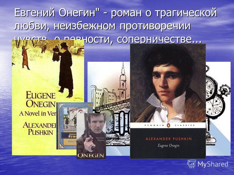 Евгений Онегин - роман о трагической любви, неизбежном противоречии чувств, о ревности, соперничестве...