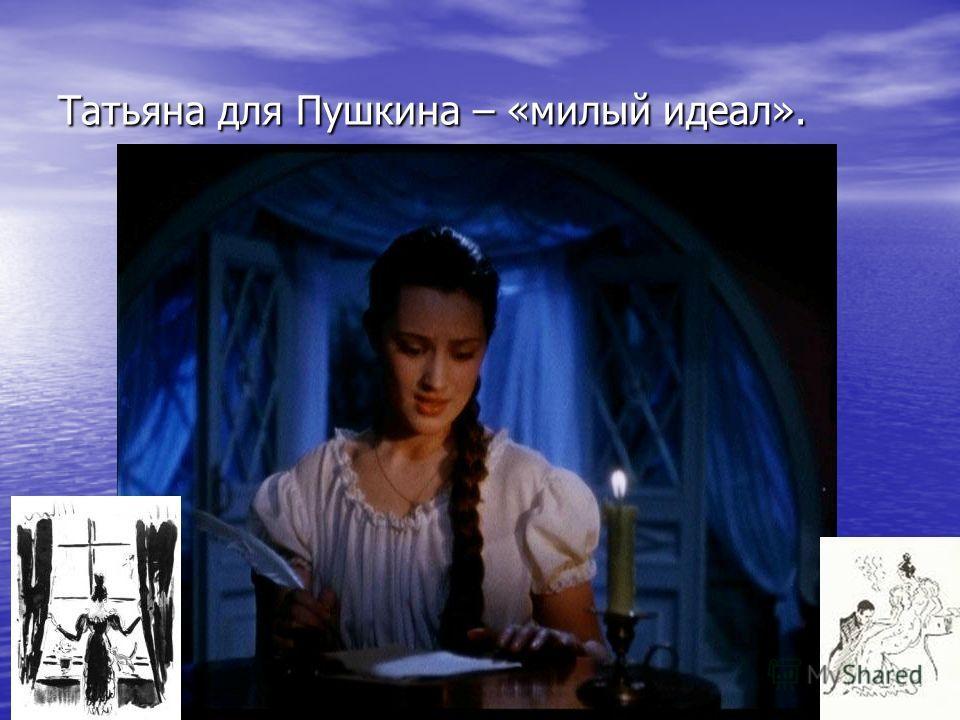 Татьяна для Пушкина – «милый идеал».