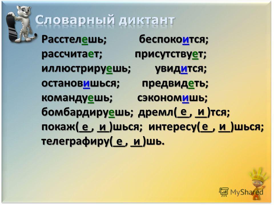 Расстелешь; беспокоййится; рассчитает; присутствуююююет; иллюстрируяяяяяешь; увидится; остановишься; предвидяяяяяяяяеть; командуешь; сэкономишь; бомбардируешь; дремал(__, __)тся; показ(__, __)шься; интересу(__, __)шься; телеграфируййййййййййййййй(__,