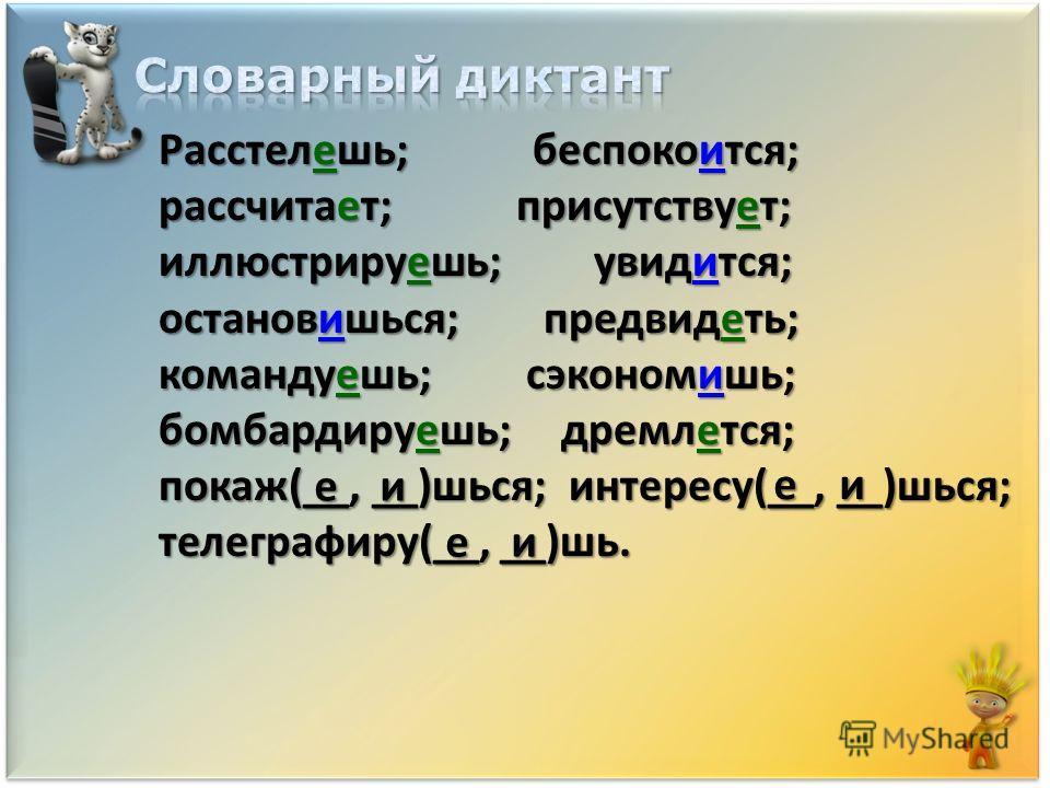 Расстелешь; беспокоййится; рассчитает; присутствуююююет; иллюстрируяяяяяешь; увидится; остановишься; предвидяяяяяяяяеть; командуешь; сэкономишь; бомбардируешь; дремалется; показ(__, __)шься; интересу(__, __)шься; телеграфируййййййййййййййй(__, __)шь.