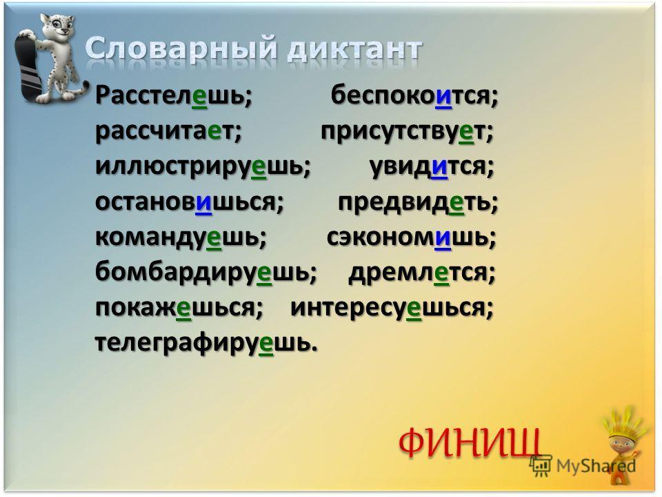 Расстелешь; беспокоййится; рассчитает; присутствуююююет; иллюстрируяяяяяешь; увидится; остановишься; предвидяяяяяяяяеть; командуешь; сэкономишь; бомбардируешь; дремалется; показешься; интересуешься; телеграфируйййййййййййййййешь.
