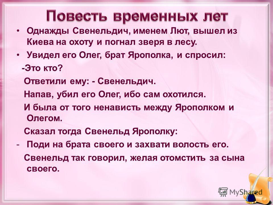 Однажды Свенельдич, именем Лют, вышел из Киева на охоту и погнал зверя в лесу. Увидел его Олег, брат Ярополка, и спросил: -Это кто? Ответили ему: - Свенельдич. Напав, убил его Олег, ибо сам охотился. И была от того ненависть между Ярополком и Олегом.