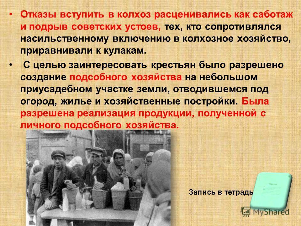 Отказы вступить в колхоз расценивались как саботаж и подрыв советских устоев, тех, кто сопротивлялся насильственному включению в колхозное хозяйство, приравнивали к кулакам. С целью заинтересовать крестьян было разрешено создание подсобного хозяйства