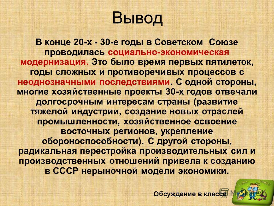 Вывод В конце 20-х - 30-е годы в Советском Союзе проводилась социально-экономическая модернизация. Это было время первых пятилеток, годы сложных и противоречивых процессов с неоднозначными последствиями. С одной стороны, многие хозяйственные проекты
