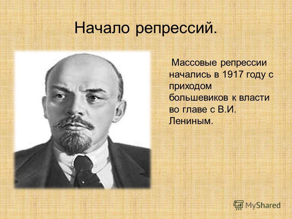 Начало репрессий. Массовые репрессии начались в 1917 году с приходом большевиков к власти во главе с В.И. Лениным.