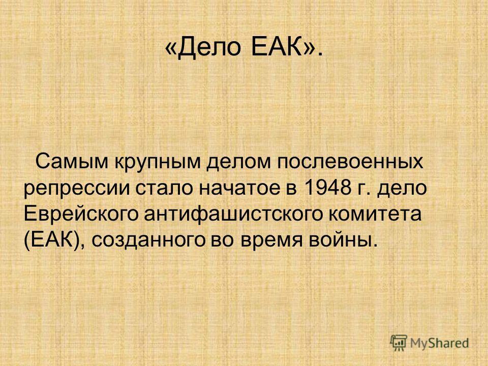 «Дело ЕАК». Самым крупным делом послевоенных репрессии стало начатое в 1948 г. дело Еврейского антифашистского комитета (ЕАК), созданного во время войны.