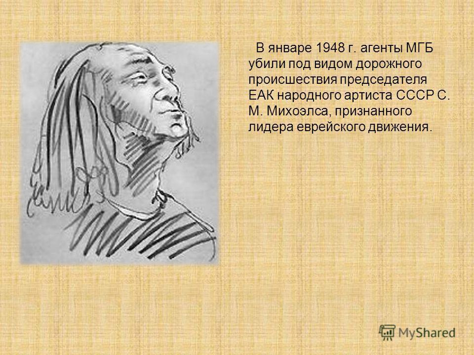 В январе 1948 г. агенты МГБ убили под видом дорожного происшествия председателя ЕАК народного артиста СССР С. М. Михоэлса, признанного лидера еврейского движения.