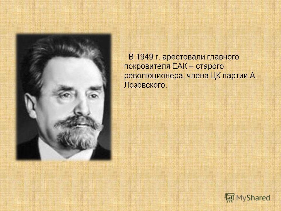 В 1949 г. арестовали главного покровителя ЕАК – старого революционера, члена ЦК партии А. Лозовского.