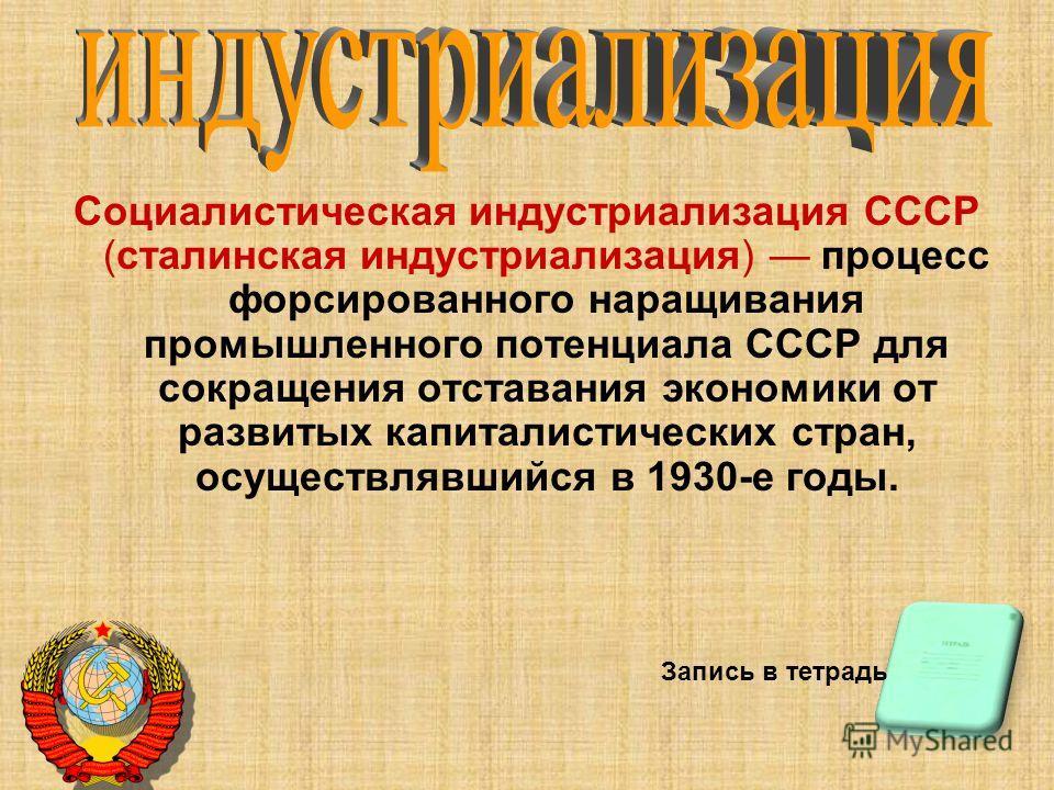 Социалистическая индустриализация СССР (сталинская индустриализация) процесс форсированного наращивания промышленного потенциала СССР для сокращения отставания экономики от развитых капиталистических стран, осуществлявшийся в 1930-е годы. Запись в те