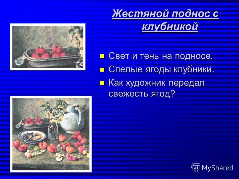 Жестяной поднос с клубникой n Свет и тень на подносе. n Спелые ягоды клубники. n Как художник передал свежесть ягод?