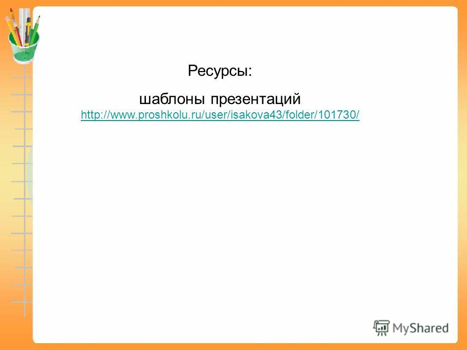 Ресурсы: шаблоны презентаций http://www.proshkolu.ru/user/isakova43/folder/101730/ http://www.proshkolu.ru/user/isakova43/folder/101730/