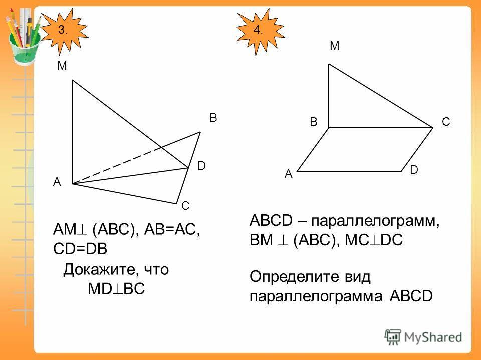 3. А М В D С АМ (АВС), АВ=АС, СD=DB Докажите, что МD BC 4. А ВС D М АВСD – параллелограмм, ВМ (АВС), МС DС Определите вид параллелограмма АВСD
