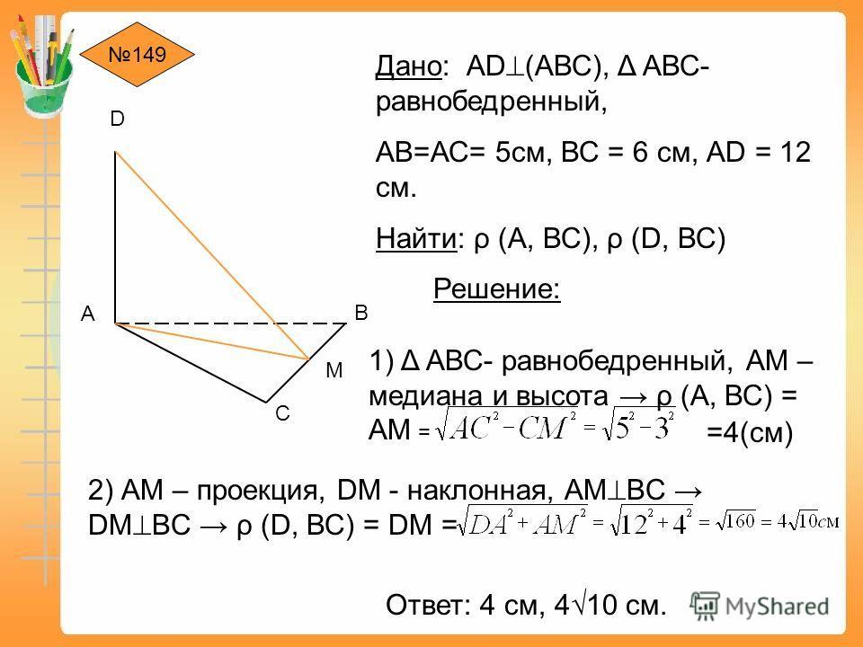 149 А D В С Дано: АD (АВС), Δ АВС- равнобедренный, АВ=АС= 5 см, ВС = 6 см, АD = 12 см. Найти: ρ (А, ВС), ρ (D, ВС) Решение: 1) Δ АВС- равнобедренный, АМ – медиана и высота ρ (А, ВС) = АМ = М =4(см) 2) АМ – проекция, DМ - наклонная, АМ BC DМ BC ρ (D,