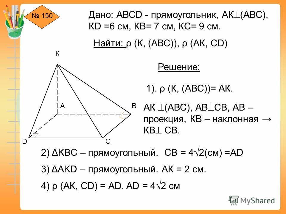 150 К D АВ С Дано: АВСD - прямоугольник, АК (АВС), КD =6 см, КВ= 7 см, КС= 9 см. Найти: ρ (К, (АВС)), ρ (АК, СD) Решение: 1). ρ (К, (АВС))= АК. АК (АВС), АВ CB, АВ – проекция, КВ – наклонная КВ СВ. 2) ΔKBC – прямоугольный. СВ = 42(см) =АD 3) ΔAKD – п