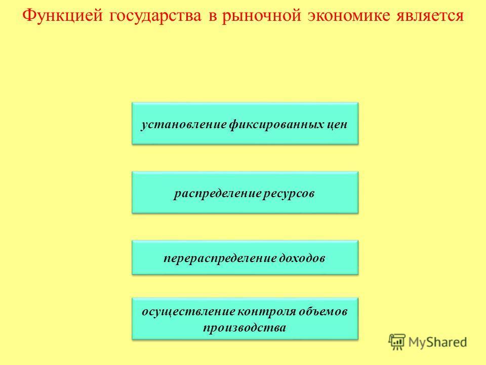 Функцией государства в рыночной экономике является установление фиксированных цен распределение ресурсов перераспределение доходов осуществление контроля объемов производства осуществление контроля объемов производства