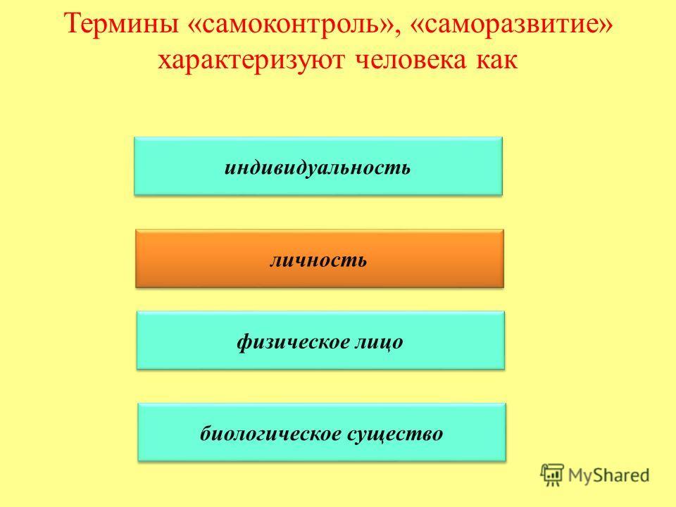 Термины «самоконтроль», «саморазвитие» характеризуют человека как индивидуальность личность физическое лицо биологическое существо