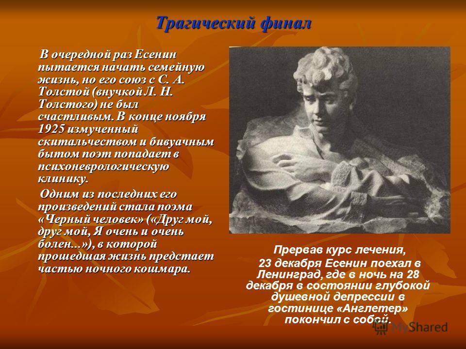 Трагический финал В очередной раз Есенин пытается начать семейную жизнь, но его союз с С. А. Толстой (внучкой Л. Н. Толстого) не был счастливым. В конце ноября 1925 измученный скитальчеством и бивуачным бытом поэт попадает в психоневрологическую клин