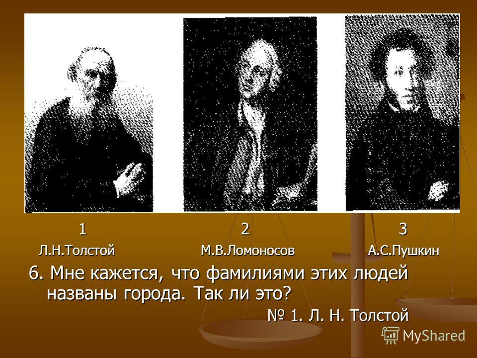 1 2 3 1 2 3 Л.Н.Толстой М.В.Ломоносов А.С.Пушкин Л.Н.Толстой М.В.Ломоносов А.С.Пушкин 6. Мне кажется, что фамилиями этих людей названы города. Так ли это? 1. Л. Н. Толстой 1. Л. Н. Толстой