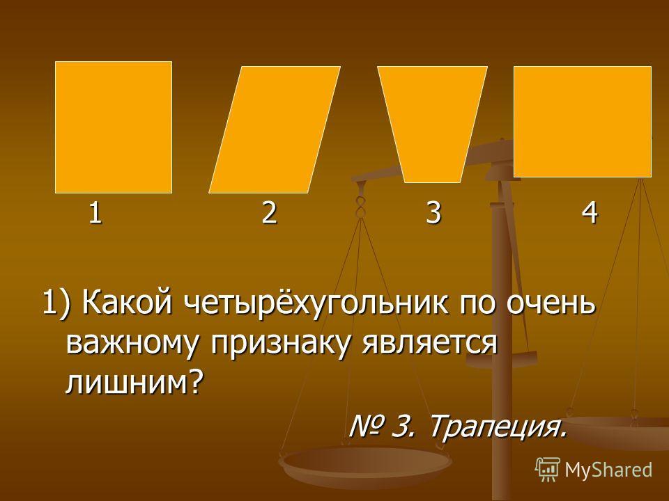 1 2 3 4 1 2 3 4 1) Какой четырёхугольник по очень важному признаку является лишним? 3. Трапеция. 3. Трапеция.