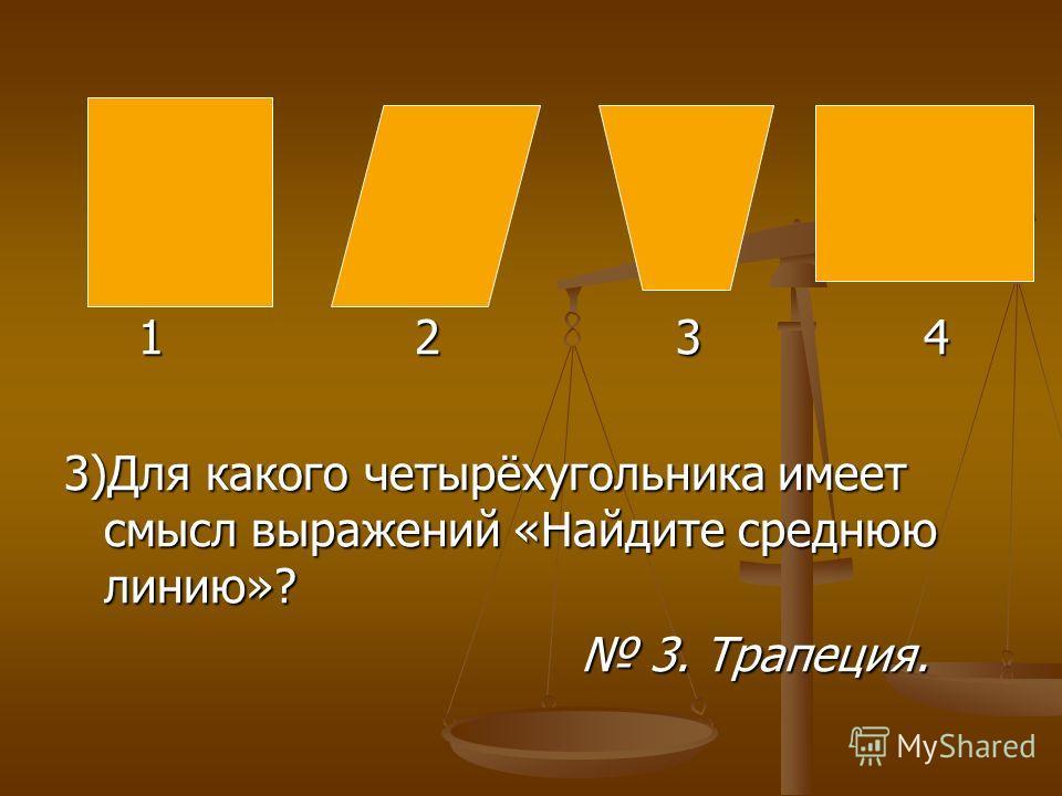 1 2 3 4 1 2 3 4 3)Для какого четырёхугольника имеет смысл выражений «Найдите среднюю линию»? 3. Трапеция. 3. Трапеция.