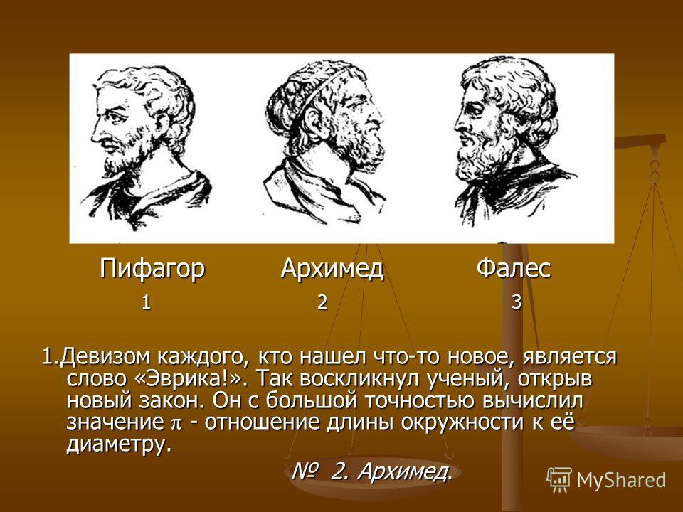 Пифагор Архимед Фалес Пифагор Архимед Фалес 1 2 3 1 2 3 1. Девизом каждого, кто нашел что-то новое, является слово «Эврика!». Так воскликнул ученый, открыв новый закон. Он с большой точностью вычислил значение π - отношение длины окружности к её диам