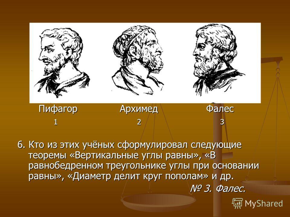 Пифагор Архимед Фалес Пифагор Архимед Фалес 1 2 3 1 2 3 6. Кто из этих учёных сформулировал следующие теоремы «Вертикальные углы равны», «В равнобедренном треугольнике углы при основании равны», «Диаметр делит круг пополам» и др. 3. Фалес. 3. Фалес.