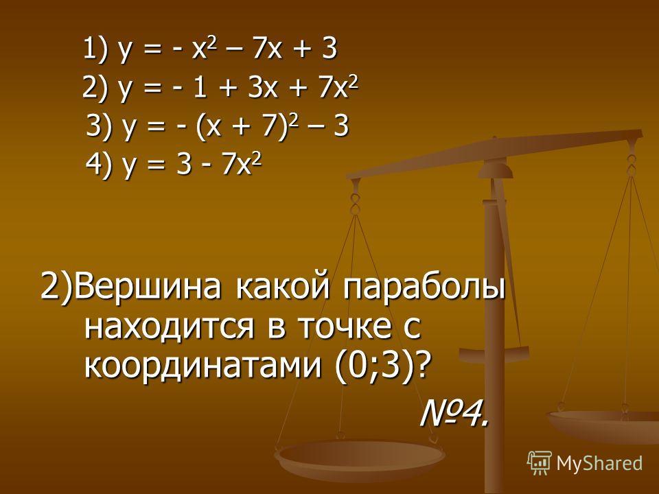 1) у = - х 2 – 7 х + 3 1) у = - х 2 – 7 х + 3 2) у = - 1 + 3 х + 7 х 2 2) у = - 1 + 3 х + 7 х 2 3) у = - (х + 7) 2 – 3 3) у = - (х + 7) 2 – 3 4) у = 3 - 7 х 2 4) у = 3 - 7 х 2 2)Вершина какой параболы находится в точке с координатами (0;3)? 4. 4.