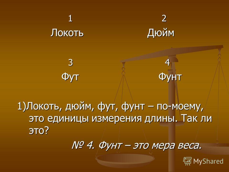 1 2 1 2 Локоть Дюйм Локоть Дюйм 3 4 3 4 Фут Фунт Фут Фунт 1)Локоть, дюйм, фут, фунт – по-моему, это единицы измерения длины. Так ли это? 1)Локоть, дюйм, фут, фунт – по-моему, это единицы измерения длины. Так ли это? 4. Фунт – это мера веса. 4. Фунт –