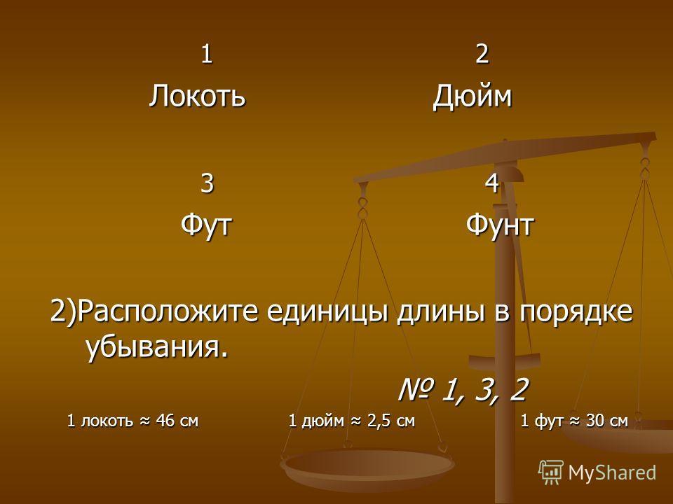 1 2 1 2 Локоть Дюйм Локоть Дюйм 3 4 3 4 Фут Фунт Фут Фунт 2)Расположите единицы длины в порядке убывания. 2)Расположите единицы длины в порядке убывания. 1, 3, 2 1, 3, 2 1 локоть 46 см 1 дюйм 2,5 см 1 фут 30 см 1 локоть 46 см 1 дюйм 2,5 см 1 фут 30 с